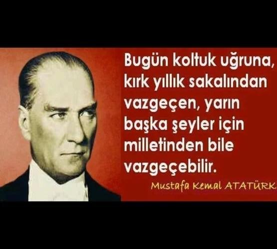 Bugün koltuk uğruna kırk yıllık sakalından vazgeçen yarın başka şeyler için milletinden bile vazgeçebilir. Mustafa Kemal ATatürk - Mustafa Kemal Atatürk Resimli Sözler - Atatürk Sözleri Ve Fotoğraf Arşivi, unlu-sozleri, guzel-sozler