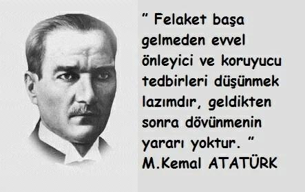 Felaket başa gelmeden evvel önleyici ve koruyucu tedbirleri düşünmek lazımdırgeldikten sonra dövünmenin yararı yoktur. Mustafa Kemal Atatürk - Mustafa Kemal Atatürk Resimli Sözler - Atatürk Sözleri Ve Fotoğraf Arşivi, unlu-sozleri, guzel-sozler