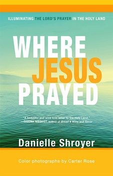 Where Jesus Prayed: Illuminating the Lord's Prayer in the Holy Land