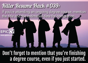Killer Resume Hack #039: If you're attending an ongoing degree course, mention the title and the estimated date for completion.
