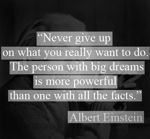 """Never give up on what you really want to do. The person with big dreams is more powerful than one with all the facts."" -Albert Einstein"
