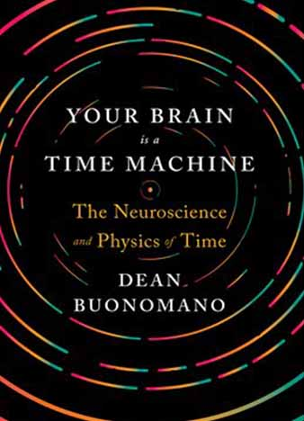Your Brain Is a Time Machine The Neuroscience and Physics of Time by Dean Buonomano