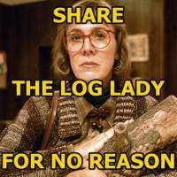 Share the Log Lady for No Reason