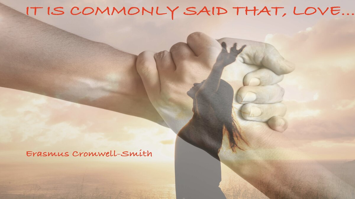 It Is Commonly Said That, Love …