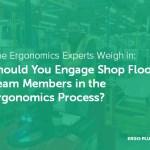 Should You Involve Team Members in the Ergonomics Process? (Seven Ergonomics Experts Weigh In)