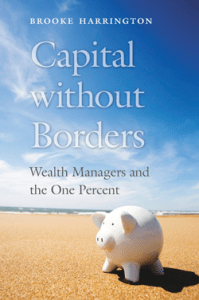 'Capital without Borders – Wealth Managers and the One Percent' Harrington, Brooke Harvard University Press, september 2016