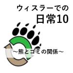 ウィスラーの日常10 【ウィスラーに来る人は必読】熊とゴミの関係