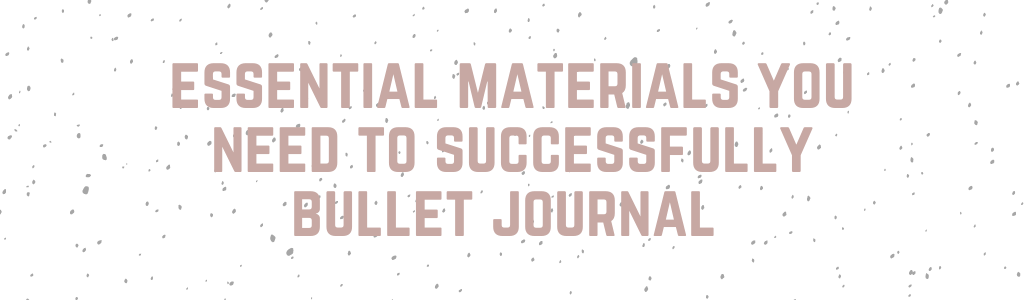 Essential materials you need to successfully bullet journal