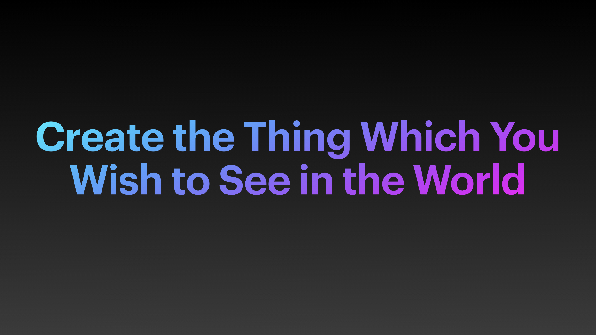 Create the thing which you wish to see in the world