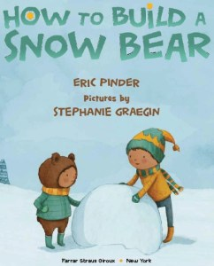 How to Build a Snow Bear Bear by Eric Pinder. Pictures by Stephanie Graegin