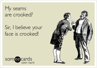my-seams-are-crooked-sir-i-believe-your-face-is-crooked--10c26