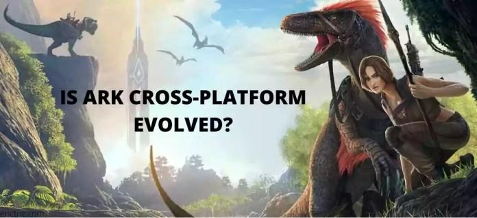 Is Ark Cross Platform Evolved Erictric