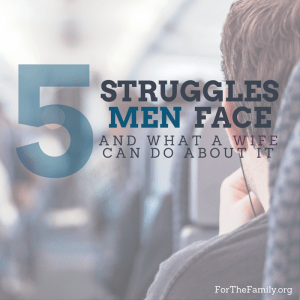 5 Struggles men face and what a wife can do to help