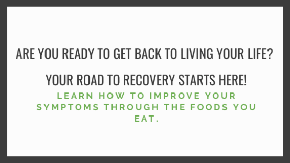 Are you ready to get back to living your life? Your road to recovery starts here! Learn how to improve your symptoms thought the foods you eat.