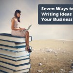 Seven Ways to Find Writing Ideas for Your Business Blog