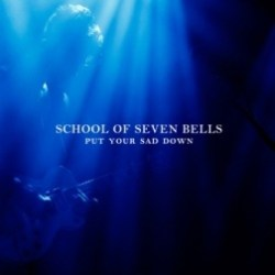 School of Seven Bells - Secret Days - Ghostory - Put Your Sad Down