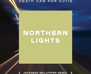 Death Cab For Cutie - Northern Lights (Japanese Wallpaper Remix)