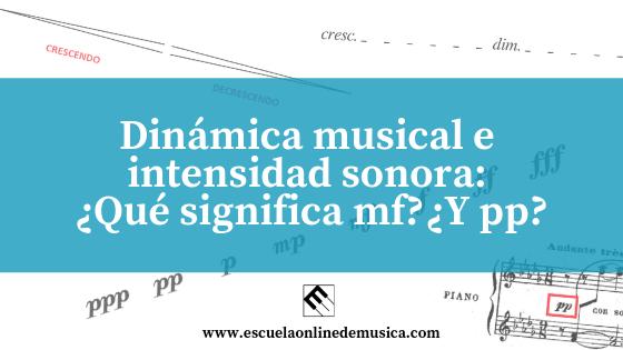 Dinámica musical e intensidad sonora: ¿Qué significa mf?¿Y pp?