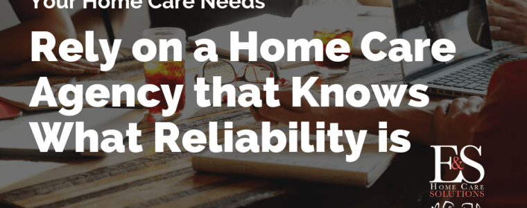 Rely on a Home Care Agency That Knows What Reliability Is