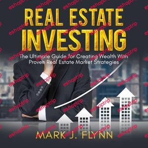 Mark J. Flynn Real Estate Investing The Ultimate Guide for Creating Wealth With Proven Real Estate Market Strategies