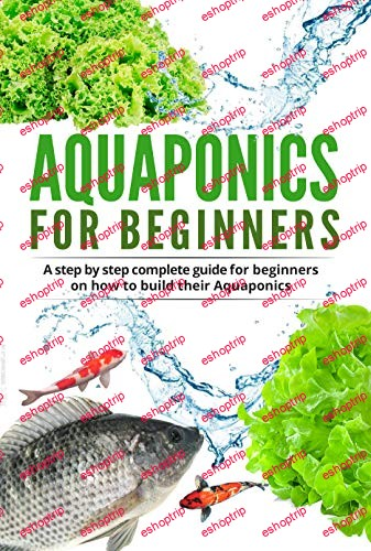 Aquaponic For Beginners A step by step complete guide for beginners on how to build their Aquaponics