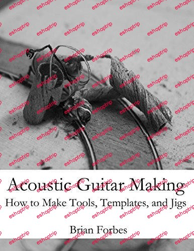 Acoustic Guitar Making How to make Tools Templates and Jigs By Mr Brian Gary Forbes