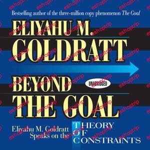 Beyond the Goal Eliyahu Goldratt Speaks on the Theory of Constraints by Eliyahu M. Goldratt