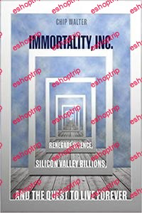Immortality Inc. Renegade Science Silicon Valley Billions and the Quest to Live Forever