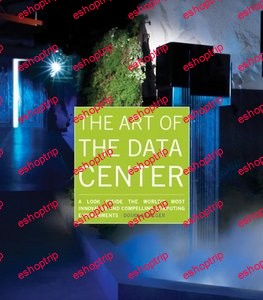 The Art of the Data Center A Look Inside the Worlds Most Innovative and Compelling Computing Environments