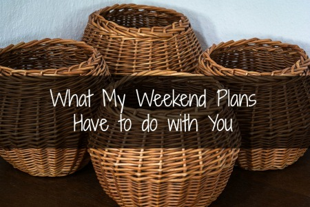 What My Weekend Plans Have to do With You