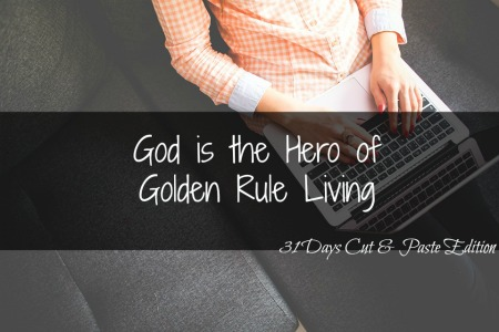 31 Days Cut & Paste Edition: God is the Hero of Golden Rule Living