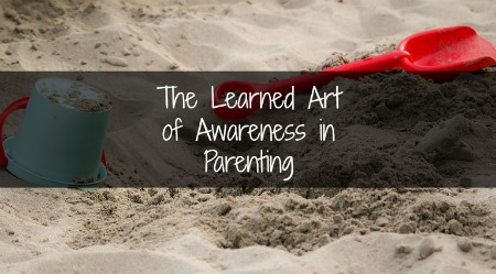 The Learned Art of Awareness in Parenting