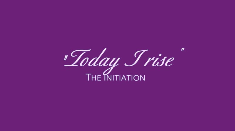 Today I rise. The Initiation.