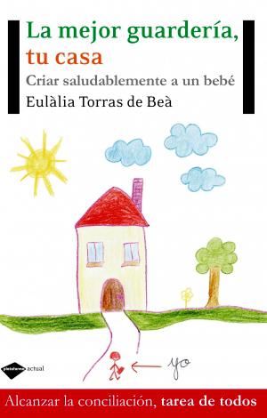 La mejor guardería, tu casa. Criar saludablemente a un bebé, de Eulàlia Torras de Beà
