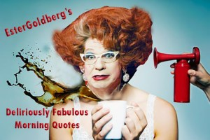 Ester Goldberg's deliriously Fabulous Quotes
