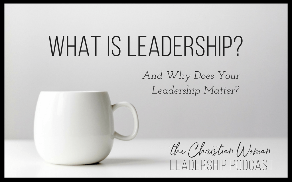 What is Leadership and Why Does Your Leadership Matter?