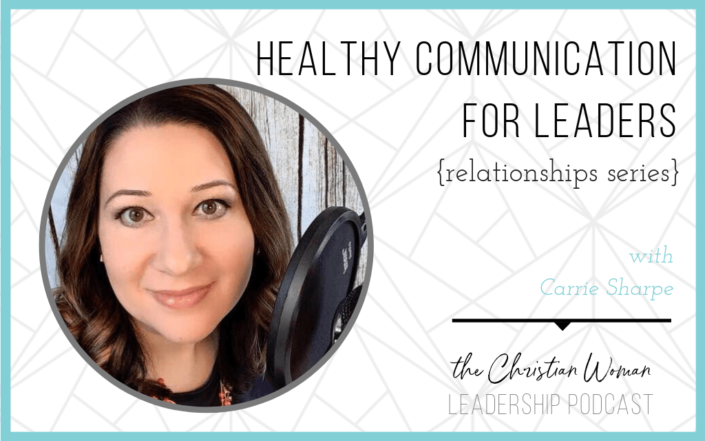 Episode 16: Healthy Communication for Leaders with Carrie Sharpe {Relationships Series}