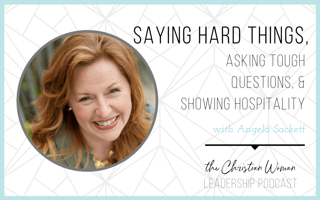 Episode 75: Saying Hard Things, Asking Tough Questions, & Showing Hospitality with Angela Sackett