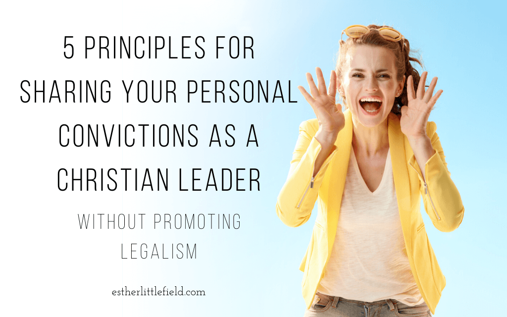 5 Principles for Sharing Your Personal Convictions as a Christian Leader (without promoting legalism)