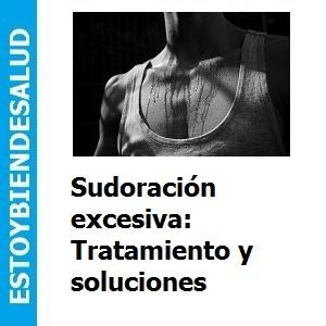 Sudoración excesiva: Tratamiento y solución, Sudoración excesiva: Tratamiento y soluciones