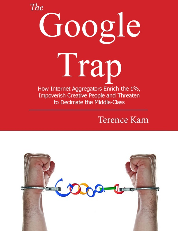 The Google Trap: How Internet Aggregators Enrich the 1%, Impoverish Creative People and Threaten to Decimate the Middle-Class