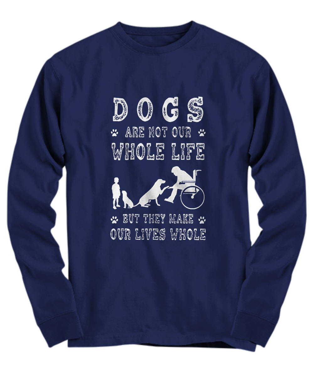 Dog are not our whole life but they make our lives whole long sleeve
