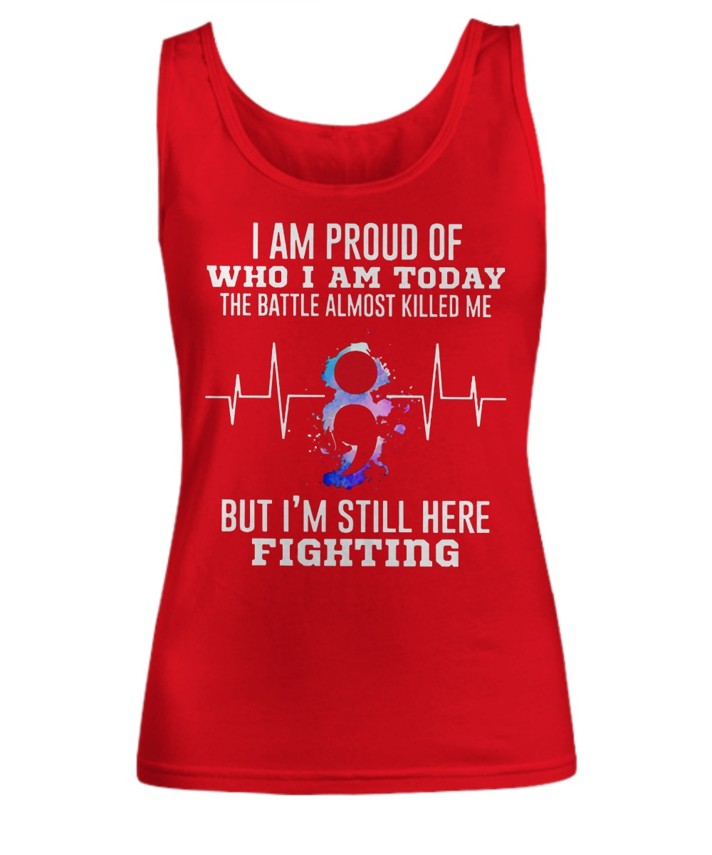 I am proud of who i am today the battle almost killed me but i'm still here fighting Tank top