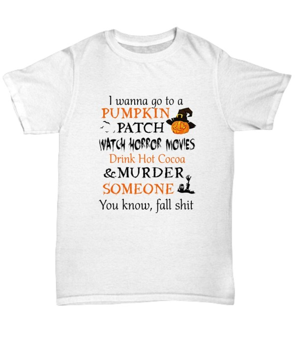 I wanna go to a pumpkin patch watch horror movies Shirt