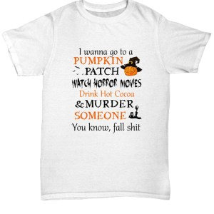 I wanna go to a pumpkin patch watch horror movies Shirt