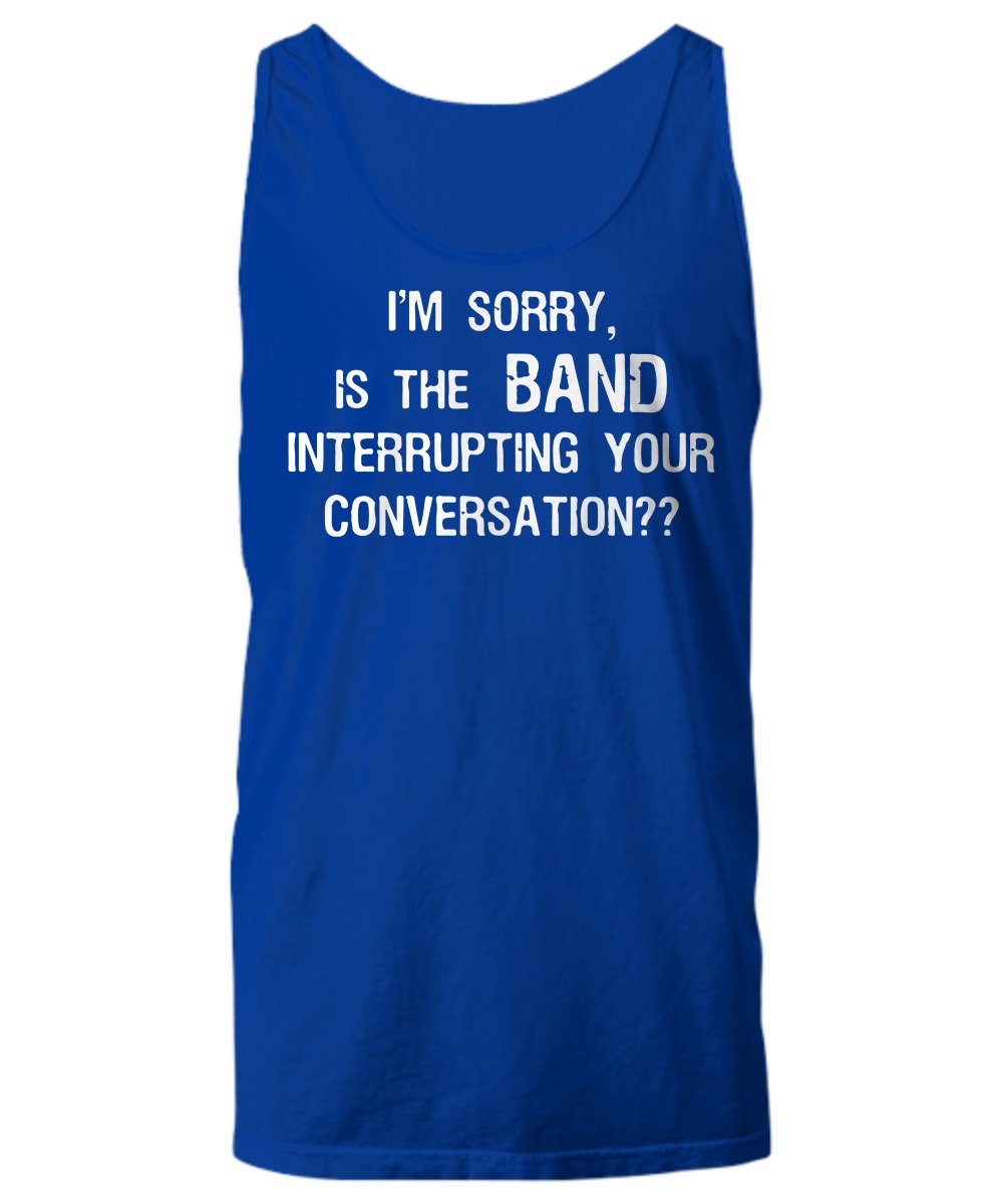 Im sorry is the band interrupting your conversation tank top