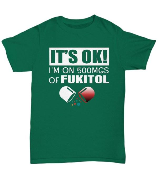 It's ok I'm on 500mgs of fukitol shirt