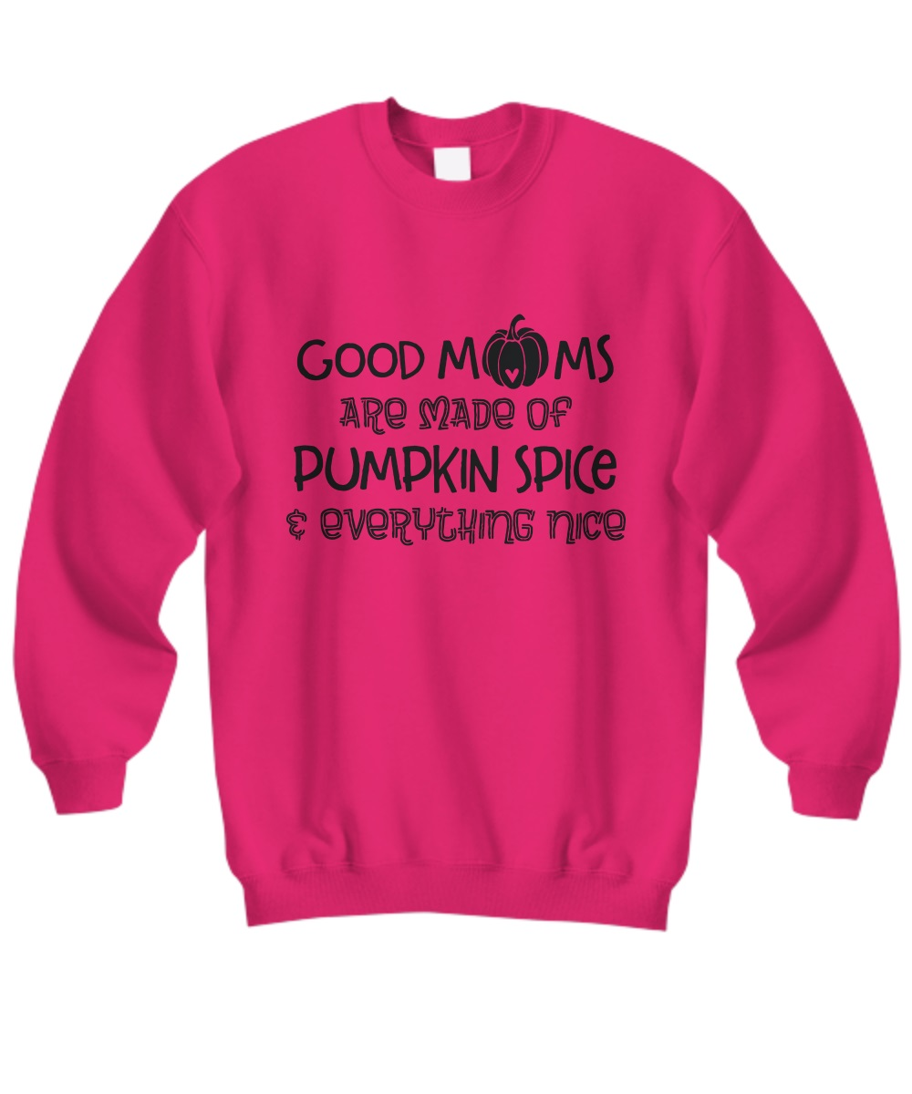 Good Moms Are Made Of Pumpkin Spice And Everything Nice Sweatshirt