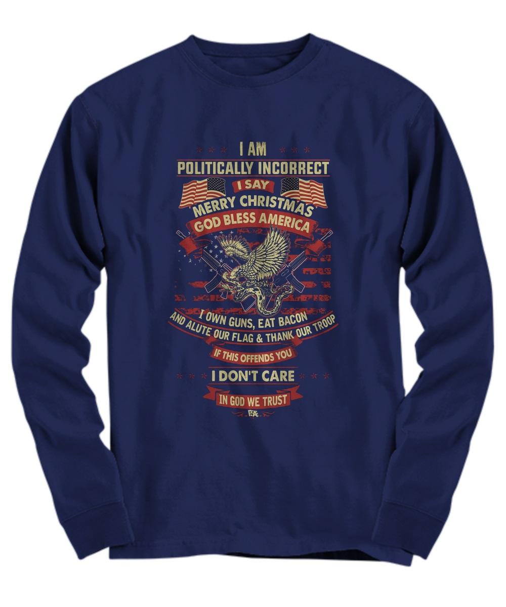 I am politically incorrect I say Merry Christmas God bless America long sleeve