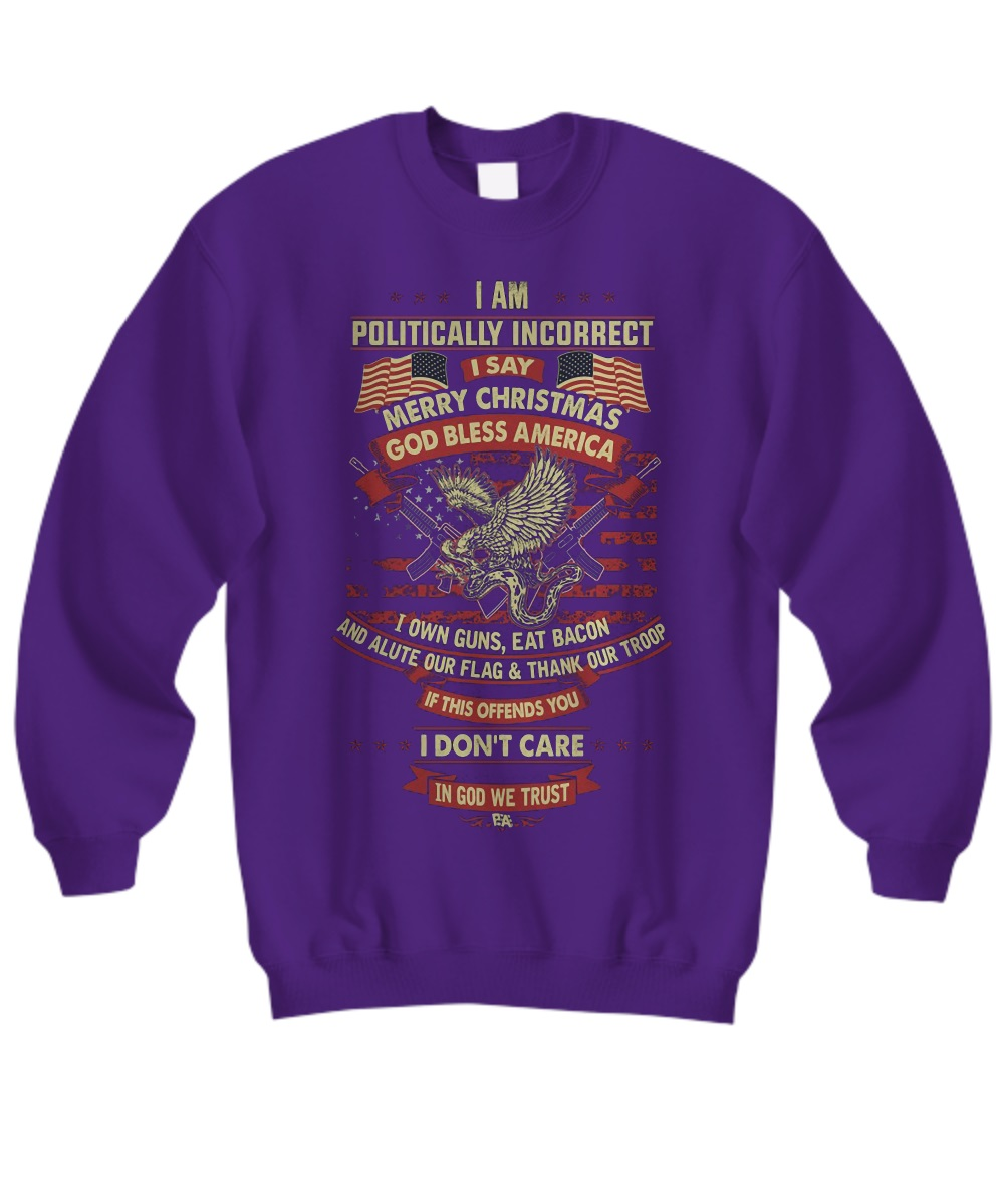 I am politically incorrect I say Merry Christmas God bless America sweatshirt